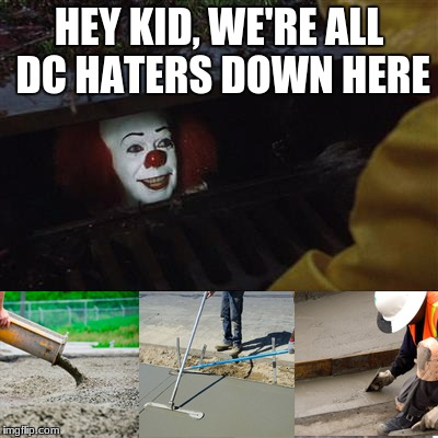 HEY KID, WE'RE ALL DC HATERS DOWN HERE | image tagged in pennywise sewer cover up | made w/ Imgflip meme maker