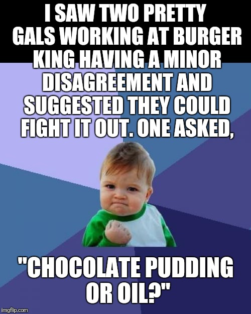 "Actually, it was an old guy in line ahead of me, but otherwise a true story. | I SAW TWO PRETTY GALS WORKING AT BURGER KING HAVING A MINOR DISAGREEMENT AND SUGGESTED THEY COULD FIGHT IT OUT. ONE ASKED, ""CHOCOLATE PUDDIN 