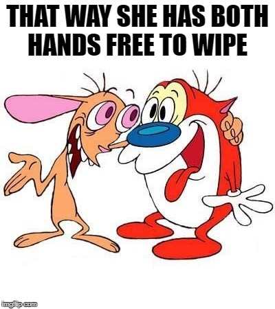 ren and stimpy | THAT WAY SHE HAS BOTH HANDS FREE TO WIPE | image tagged in ren and stimpy | made w/ Imgflip meme maker