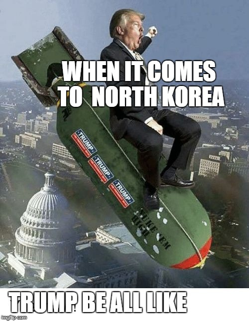 WHEN IT COMES TO  NORTH KOREA TRUMP BE ALL LIKE | image tagged in trump trump yee yee haw | made w/ Imgflip meme maker