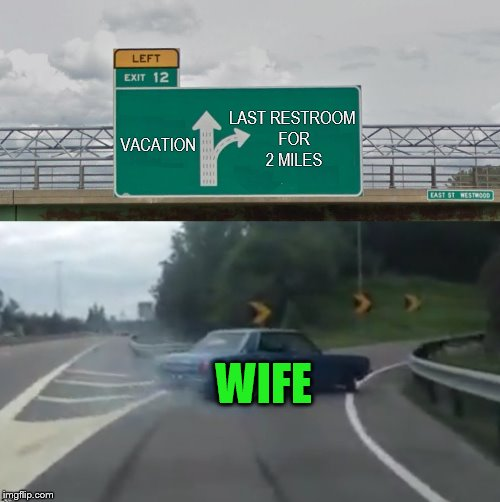 Left Exit 12 High Resolution | VACATION LAST RESTROOM FOR 2 MILES WIFE | image tagged in left exit 12 high resolution | made w/ Imgflip meme maker