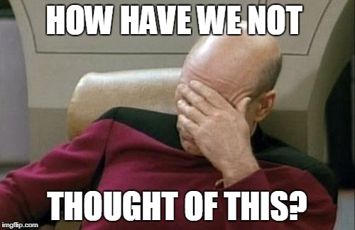 Captain Picard Facepalm Meme | HOW HAVE WE NOT THOUGHT OF THIS? | image tagged in memes,captain picard facepalm | made w/ Imgflip meme maker