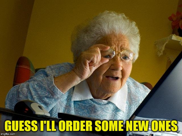 Grandma Finds The Internet Meme | GUESS I'LL ORDER SOME NEW ONES | image tagged in memes,grandma finds the internet | made w/ Imgflip meme maker