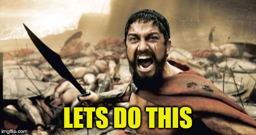 Sparta Leonidas Meme | LETS DO THIS | image tagged in memes,sparta leonidas | made w/ Imgflip meme maker