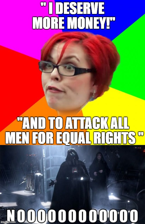 """ I DESERVE MORE MONEY!"" ""AND TO ATTACK ALL MEN FOR EQUAL RIGHTS "" 