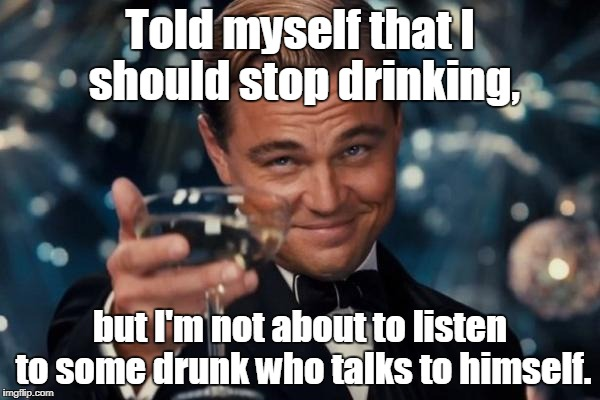 Leonardo Dicaprio Cheers Meme | Told myself that I should stop drinking, but I'm not about to listen to some drunk who talks to himself. | image tagged in memes,leonardo dicaprio cheers | made w/ Imgflip meme maker