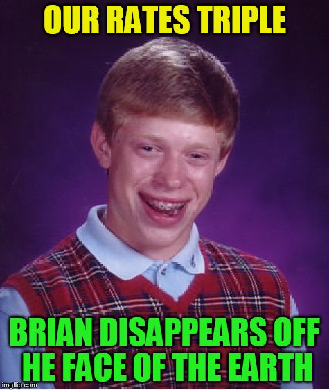 Bad Luck Brian Meme | OUR RATES TRIPLE BRIAN DISAPPEARS OFF HE FACE OF THE EARTH | image tagged in memes,bad luck brian | made w/ Imgflip meme maker