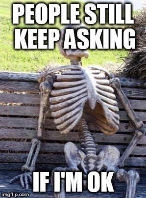 Waiting Skeleton Meme | PEOPLE STILL KEEP ASKING IF I'M OK | image tagged in memes,waiting skeleton | made w/ Imgflip meme maker