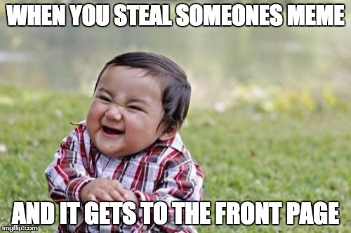 Evil Toddler Meme | WHEN YOU STEAL SOMEONES MEME AND IT GETS TO THE FRONT PAGE | image tagged in memes,evil toddler | made w/ Imgflip meme maker