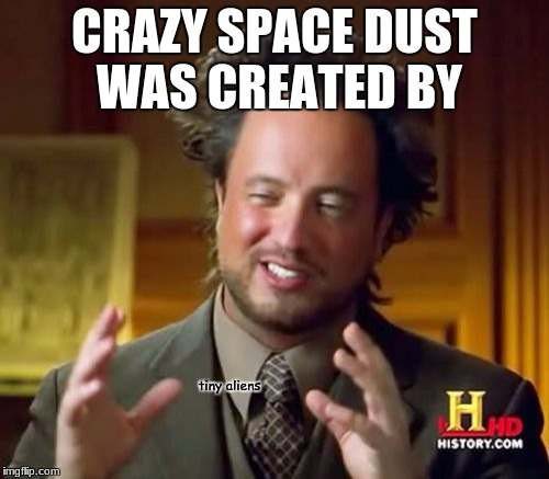 Space Dust was by aliens | CRAZY SPACE DUST WAS CREATED BY tiny aliens | image tagged in memes,bill wurtz,tiny aliens | made w/ Imgflip meme maker