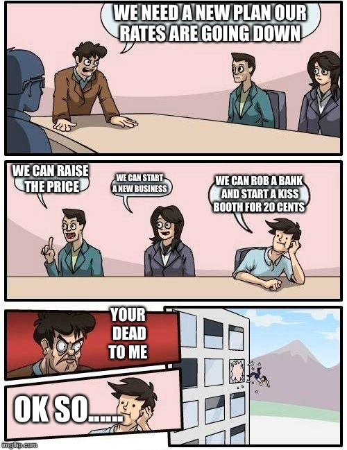 Your dead to me | WE NEED A NEW PLAN OUR RATES ARE GOING DOWN WE CAN RAISE THE PRICE WE CAN START A NEW BUSINESS WE CAN ROB A BANK AND START A KISS BOOTH FOR  | image tagged in memes,boardroom meeting suggestion | made w/ Imgflip meme maker