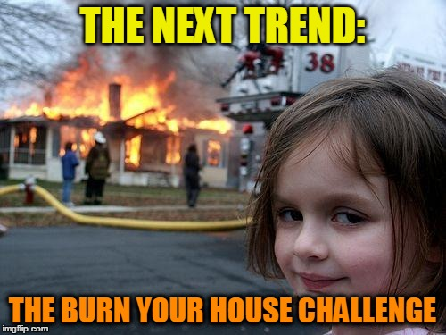 Disaster Girl Meme | THE NEXT TREND: THE BURN YOUR HOUSE CHALLENGE | image tagged in memes,disaster girl | made w/ Imgflip meme maker