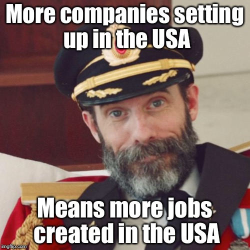 one of China's biggest manufacturers announced that it plans to open a new plant in the U.S.  | More companies setting up in the USA Means more jobs created in the USA | image tagged in captain obvious,maga,jobs,memes | made w/ Imgflip meme maker