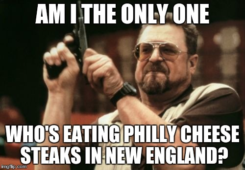 Am I The Only One Around Here Meme | AM I THE ONLY ONE WHO'S EATING PHILLY CHEESE STEAKS IN NEW ENGLAND? | image tagged in memes,am i the only one around here | made w/ Imgflip meme maker