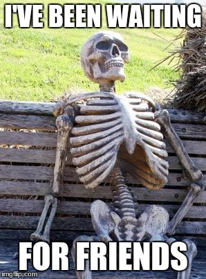 Waiting Skeleton Meme | I'VE BEEN WAITING FOR FRIENDS | image tagged in memes,waiting skeleton | made w/ Imgflip meme maker