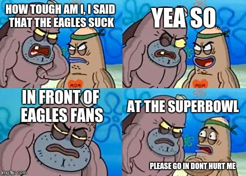 How Tough Are You Meme | HOW TOUGH AM I, I SAID THAT THE EAGLES SUCK YEA SO IN FRONT OF EAGLES FANS AT THE SUPERBOWL PLEASE GO IN DONT HURT ME | image tagged in memes,how tough are you | made w/ Imgflip meme maker