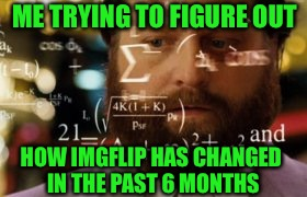 Just a dead meme, nothing to see here. | ME TRYING TO FIGURE OUT HOW IMGFLIP HAS CHANGED IN THE PAST 6 MONTHS | image tagged in trying to calculate how much sleep i can get,memes,oh | made w/ Imgflip meme maker