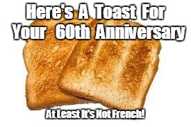 Toast | Here's  A  Toast  For  Your   60th  Anniversary At Least It's Not French! | image tagged in toast | made w/ Imgflip meme maker