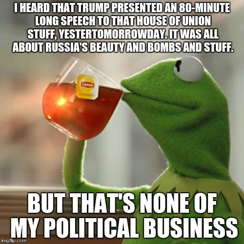 Trump Don't Meme Nothing To Me! | I HEARD THAT TRUMP PRESENTED AN 80-MINUTE LONG SPEECH TO THAT HOUSE OF UNION STUFF, YESTERTOMORROWDAY. IT WAS ALL ABOUT RUSSIA'S BEAUTY AND  | image tagged in memes,but thats none of my business,kermit the frog | made w/ Imgflip meme maker