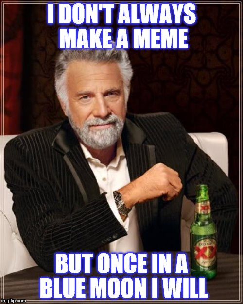 There is a Blue Moon today! | I DON'T ALWAYS MAKE A MEME BUT ONCE IN A BLUE MOON I WILL | image tagged in memes,the most interesting man in the world,blue moon,moon | made w/ Imgflip meme maker