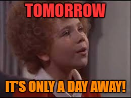 TOMORROW IT'S ONLY A DAY AWAY! | made w/ Imgflip meme maker