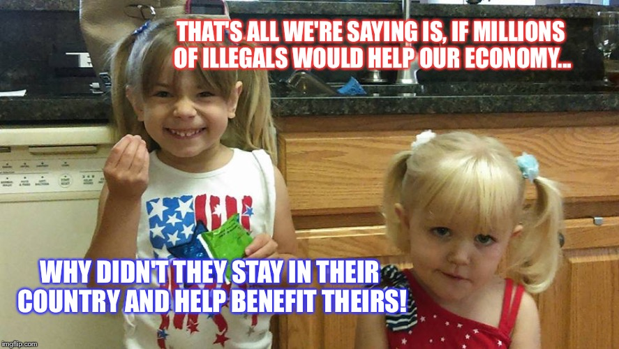The girls | THAT'S ALL WE'RE SAYING IS, IF MILLIONS OF ILLEGALS WOULD HELP OUR ECONOMY... WHY DIDN'T THEY STAY IN THEIR COUNTRY AND HELP BENEFIT THEIRS! | image tagged in the girls | made w/ Imgflip meme maker