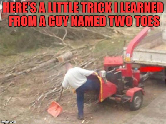 here's a little trick i learned from a guy named two toes. | HERE'S A LITTLE TRICK I LEARNED FROM A GUY NAMED TWO TOES | image tagged in stupid people | made w/ Imgflip meme maker