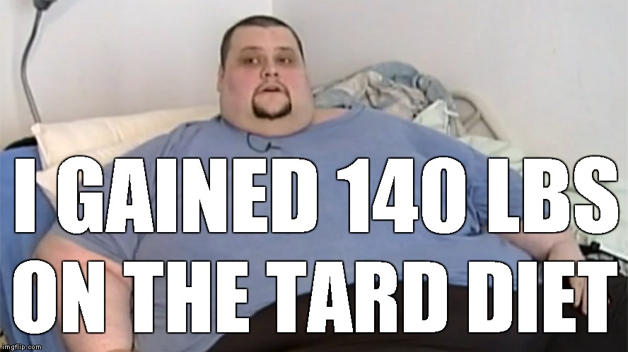 I GAINED 140 LBS ON THE TARD DIET | made w/ Imgflip meme maker