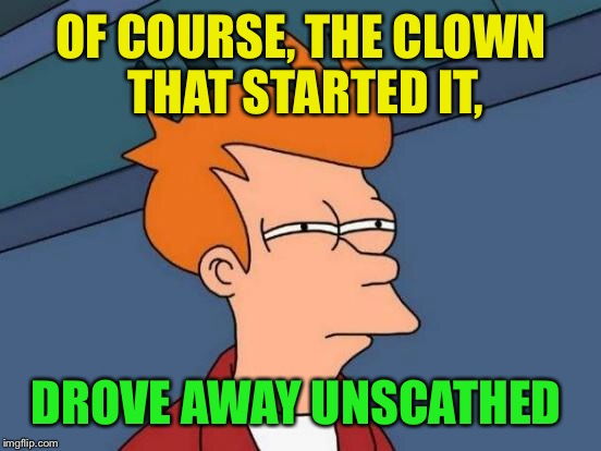 Futurama Fry Meme | OF COURSE, THE CLOWN THAT STARTED IT, DROVE AWAY UNSCATHED | image tagged in memes,futurama fry | made w/ Imgflip meme maker