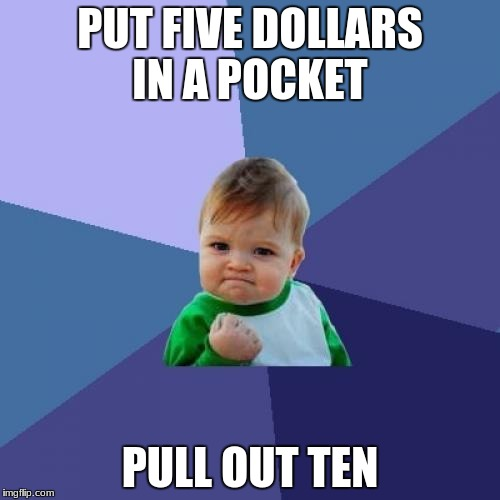 Success Kid Meme | PUT FIVE DOLLARS IN A POCKET PULL OUT TEN | image tagged in memes,success kid | made w/ Imgflip meme maker