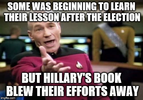 Picard Wtf Meme | SOME WAS BEGINNING TO LEARN THEIR LESSON AFTER THE ELECTION BUT HILLARY'S BOOK BLEW THEIR EFFORTS AWAY | image tagged in memes,picard wtf | made w/ Imgflip meme maker
