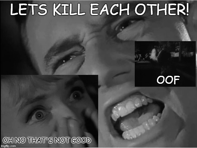 best emem | LETS KILL EACH OTHER! OH NO THAT'S NOT GOOD OOF | image tagged in memes | made w/ Imgflip meme maker