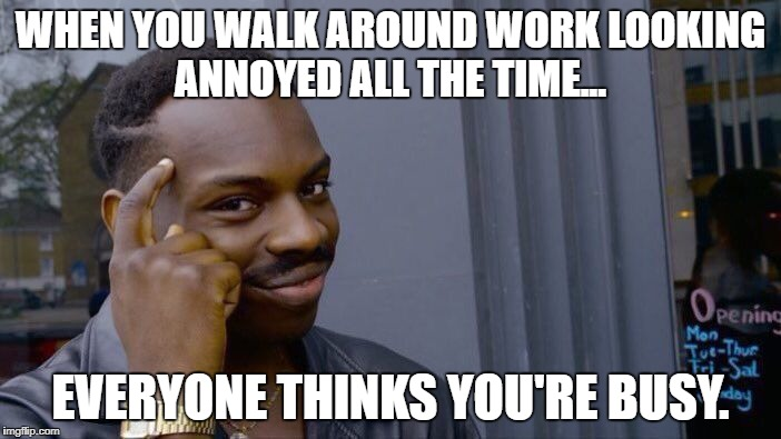The quickest way to get a raise... | WHEN YOU WALK AROUND WORK LOOKING ANNOYED ALL THE TIME... EVERYONE THINKS YOU'RE BUSY. | image tagged in memes,roll safe think about it,the office,work,funny memes,funny | made w/ Imgflip meme maker