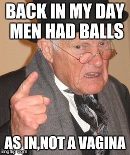 Back In My Day Meme | BACK IN MY DAY MEN HAD BALLS AS IN,NOT A VA**NA | image tagged in memes,back in my day | made w/ Imgflip meme maker