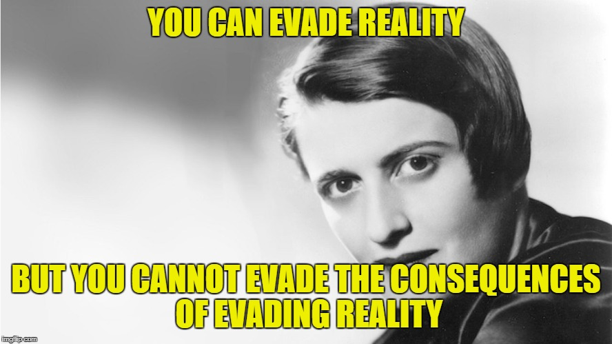 Ayn Rand quote - say what you like of her, she was right on this one! | YOU CAN EVADE REALITY BUT YOU CANNOT EVADE THE CONSEQUENCES OF EVADING REALITY | image tagged in ayn rand,memes | made w/ Imgflip meme maker