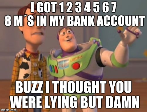 X, X Everywhere Meme | I GOT 1 2 3 4 5 6 7 8 M´S IN MY BANK ACCOUNT BUZZ I THOUGHT YOU WERE LYING BUT DAMN | image tagged in memes,x,x everywhere,x x everywhere | made w/ Imgflip meme maker