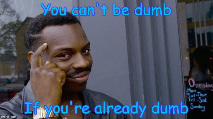 Life in a nutshell | You can't be dumb If you're already dumb | image tagged in memes,roll safe think about it,2018,dumbass | made w/ Imgflip meme maker