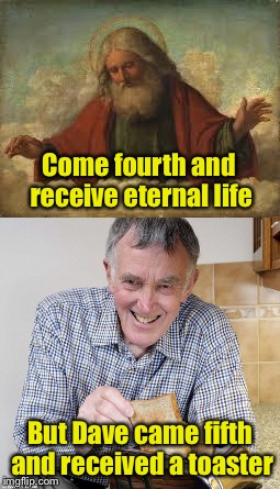 I Do Bad Puns Religiously | Come fourth and receive eternal life But Dave came fifth and received a toaster | image tagged in memes,god,eternity,toaster,bad pun,life | made w/ Imgflip meme maker
