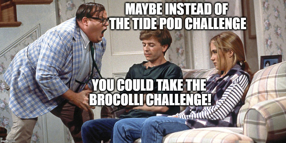 MAYBE INSTEAD OF THE TIDE POD CHALLENGE YOU COULD TAKE THE BROCOLLI CHALLENGE! | image tagged in chris farley | made w/ Imgflip meme maker