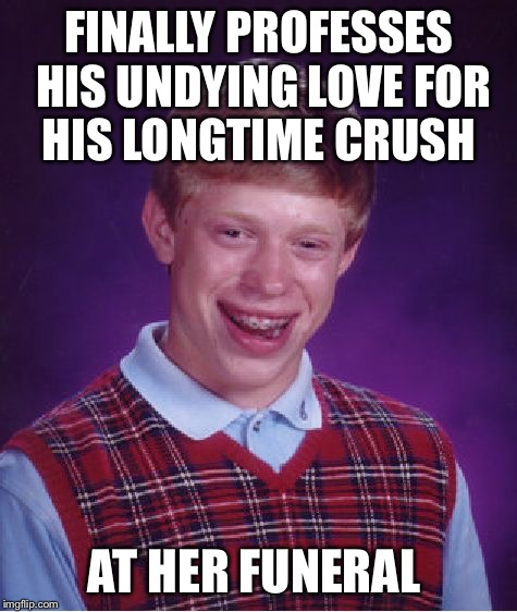 Bad Luck Brian Meme | FINALLY PROFESSES HIS UNDYING LOVE FOR HIS LONGTIME CRUSH AT HER FUNERAL | image tagged in memes,bad luck brian | made w/ Imgflip meme maker