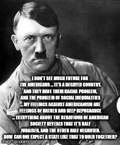 Adolf Hitler | I DON'T SEE MUCH FUTURE FOR THE AMERICANS ... IT'S A DECAYED COUNTRY. AND THEY HAVE THEIR RACIAL PROBLEM, AND THE PROBLEM OF SOCIAL INEQUALI | image tagged in adolf hitler | made w/ Imgflip meme maker