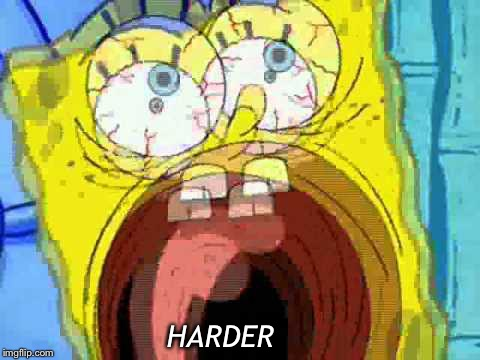 Spongebob Screaming | HARDER | image tagged in spongebob screaming | made w/ Imgflip meme maker