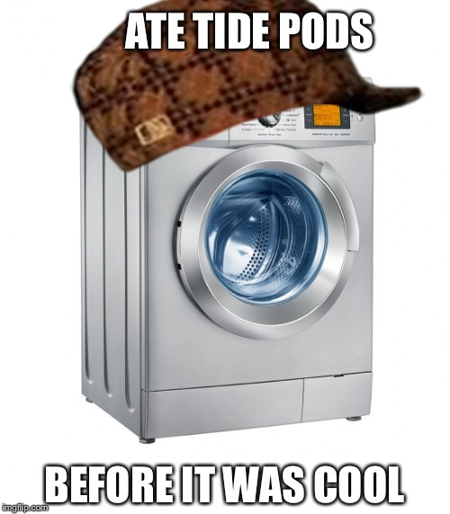 Scumbag washing machine  | ATE TIDE PODS BEFORE IT WAS COOL | image tagged in memes | made w/ Imgflip meme maker