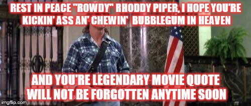 "RIP Rhoddy Piper | REST IN PEACE ""ROWDY"" RHODDY PIPER, I HOPE YOU'RE  KICKIN' ASS AN' CHEWIN'  BUBBLEGUM IN HEAVEN AND YOU'RE LEGENDARY MOVIE QUOTE WILL NOT BE 