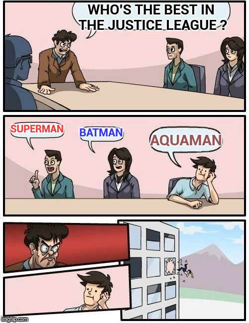 Boardroom Meeting Suggestion Meme | WHO'S THE BEST IN THE JUSTICE LEAGUE ? SUPERMAN BATMAN AQUAMAN | image tagged in memes,boardroom meeting suggestion | made w/ Imgflip meme maker