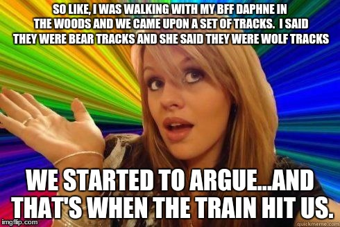 Dumb Blonde joke #2 | SO LIKE, I WAS WALKING WITH MY BFF DAPHNE IN THE WOODS AND WE CAME UPON A SET OF TRACKS.  I SAID THEY WERE BEAR TRACKS AND SHE SAID THEY WER | image tagged in dumb blonde,funny,memes | made w/ Imgflip meme maker