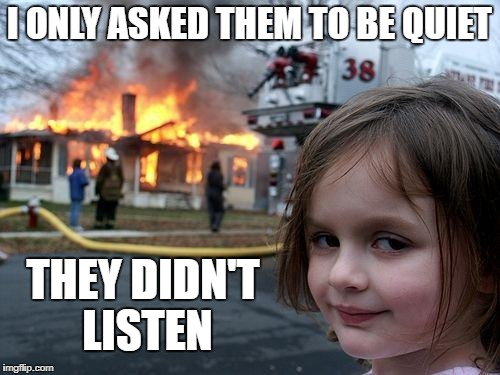 Disaster Girl Meme | I ONLY ASKED THEM TO BE QUIET THEY DIDN'T LISTEN | image tagged in memes,disaster girl | made w/ Imgflip meme maker