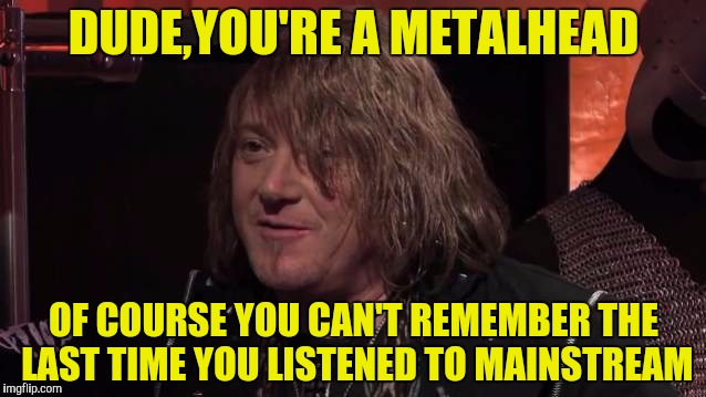 DUDE,YOU'RE A METALHEAD OF COURSE YOU CAN'T REMEMBER THE LAST TIME YOU LISTENED TO MAINSTREAM | made w/ Imgflip meme maker