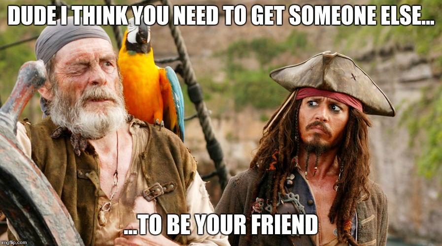 DUDE I THINK YOU NEED TO GET SOMEONE ELSE... ...TO BE YOUR FRIEND | image tagged in jack sparrow,memes | made w/ Imgflip meme maker