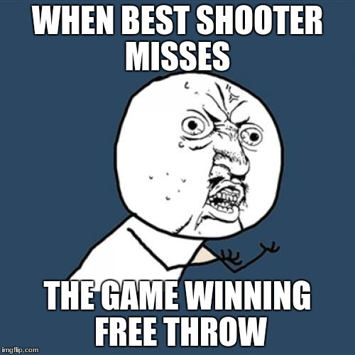 Y U No Meme | WHEN BEST SHOOTER MISSES THE GAME WINNING FREE THROW | image tagged in memes,y u no | made w/ Imgflip meme maker